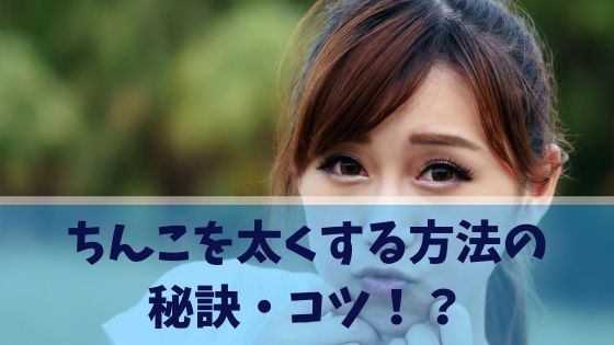 ちんこを太くする方法の秘訣・コツ!?